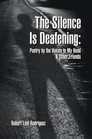 The Silence Is Deafening: Poetry by the Voices In My Head & Other Friends ebook by Robert Leal Rodriguez