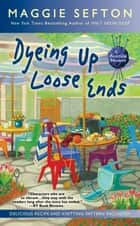 Dyeing Up Loose Ends ebook by Maggie Sefton