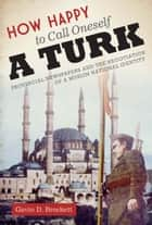 How Happy to Call Oneself a Turk ebook by Gavin D. Brockett
