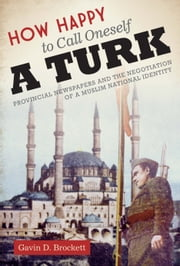 How Happy to Call Oneself a Turk - Provincial Newspapers and the Negotiation of a Muslim National Identity ebook by Gavin D. Brockett
