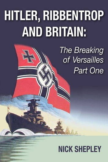 Hitler, Ribbentrop and Britain - The Breaking of Versailles Part One ebook by Nick Shepley