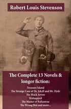 The Complete 13 Novels & longer fiction: Treasure Island, The Strange Case of Dr. Jekyll and Mr. Hyde, The Black Arrow, Kidnapped, The Master of Ballantrae, The Wrong Box and more... ebook by