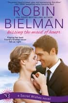 Kissing the Maid of Honor - A Secret Wishes Novel ebook by Robin Bielman