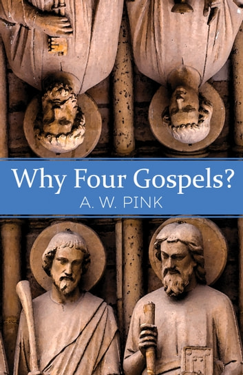 Why Four Gospels? ebook by A. W. Pink