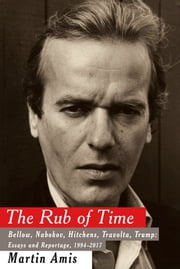 The Rub of Time - Bellow, Nabokov, Hitchens, Travolta, Trump: Essays and Reportage, 1994-2017 ebook by Martin Amis