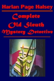 Complete Old Sleuth Mystery Detective ebook by Harlan Page Halsey