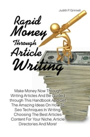 Rapid Money Through Article Writing - Make Money Now Through Writing Articles And Be Guided Through This Handbook And Get The Amazing Ideas On How To Sea Techniques In Writing, Choosing The Best Articles Content For Your Niche, Article Directories And More! ebook by Judith P. Grinnell