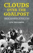 Clouds over the Goalpost - Gambling, Assassination, and the NFL in 1963 ebook by Lew Freedman