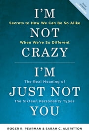 I'm Not Crazy, I'm Just Not You - The Real Meaning of the 16 Personality Types ebook by Roger Pearman,Sarah C. Albritton