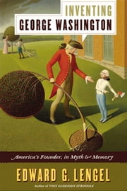 Inventing George Washington - America's Founder, in Myth and Memory ebook by Edward G. Lengel