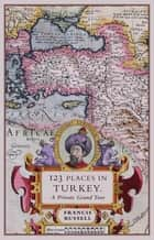 123 Places in Turkey - A Private Grand Tour ebook by Francis Russell