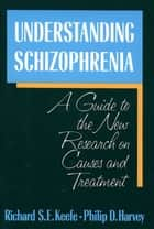 Understanding Schizophrenia - A Guide to the New Research on Causes and Treatment ebook by Richard Keefe, Philip D. Harvey