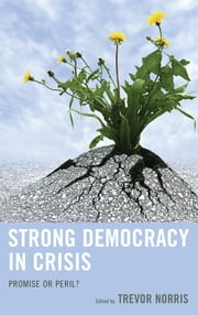 Strong Democracy in Crisis - Promise or Peril? ebook by Trevor Norris,Benjamin R. Barber,Seyla Benhabib,Charles E. Butterworth,Patrick J. Deneen,Carol Gilligan,Sungmoon Kim,Audrey Latura,Jane Mansbridge, Adams Professor, Kennedy School of Government, Harvard University,Robbie McClintock,Bhikhu Parekh,Claire Snyder-Hall,Manfred B. Steger,Tracy Strong