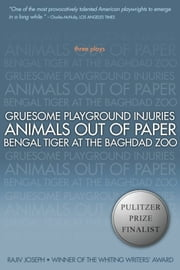 Gruesome Playground Injuries; Animals Out of Paper; Bengal Tiger at the Baghdad Zoo - Three Plays ebook by Rajiv Joseph