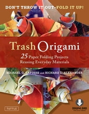 Trash Origami - 25 Paper Folding Projects Reusing Everyday Materials: Includes Origami Book & Downloadable Video Instructions ebook by Michael G. LaFosse, Richard L. Alexander