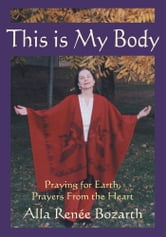 This Is My Body - Praying for Earth, Prayers From the Heart ebook by Alla Renée Bozarth