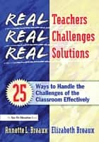 Real Teachers, Real Challenges, Real Solutions - 25 Ways to Handle the Challenges of the Classroom Effectively ebook by Elizabeth Breaux, Annette Breaux