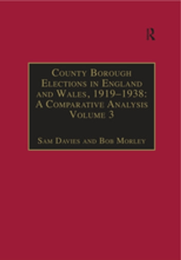 County Borough Elections in England and Wales, 1919–1938: A Comparative Analysis - Volume 3: Chester to East Ham ebook by Sam Davies,Bob Morley