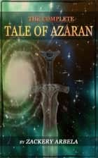 The Complete Tale of Azaran ebook by Zackery Arbela