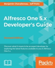 Alfresco One 5.x Developer's Guide - Second Edition ebook by Benjamin Chevallereau, Jeff Potts