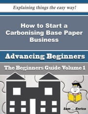 How to Start a Carbonising Base Paper Business (Beginners Guide) ebook by Aura Cathey,Sam Enrico
