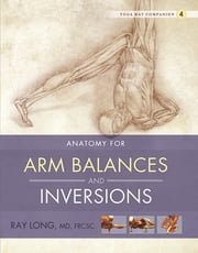 Anatomy for Arm Balances and Inversions - Yoga Mat Companion 4 ebook by Ray Long, MD, FRCSC,Chris Macivor