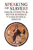Speaking of Slavery - Color, Ethnicity, and Human Bondage in Italy ebook by Steven A. Epstein
