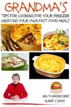 Grandma's Tips for Cooking for Your Freezer: Creating your own Fast Food Meals ebook by Dueep J. Singh