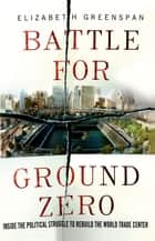 Battle for Ground Zero - Inside the Political Struggle to Rebuild the World Trade Center ebook by Elizabeth Greenspan