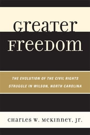 Greater Freedom - The Evolution of the Civil Rights Struggle in Wilson, North Carolina ebook by Charles W. McKinney Jr.