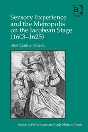 Sensory Experience and the Metropolis on the Jacobean Stage (1603–1625) ebook by Professor Hristomir A Stanev,Dr Helen Ostovich