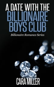 A Date with the Billionaire Boys Club - Billionaire Romance Series, #6 ebook by Cara Miller