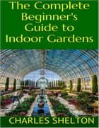 The Complete Beginner's Guide to Indoor Gardens ebook by Charles Shelton