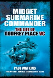 Midget Submarine Commander - The Life of Godfrey Place VC ebook by Watkins, Paul
