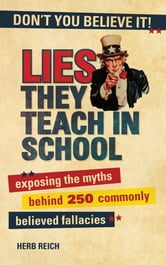 Lies They Teach in School - Exposing the Myths Behind 250 Commonly Believed Fallacies ebook by Herb Reich