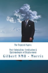The Triptych Papers: Lectures in Post-Colonialism, Creolisation and the Epistemologies of Displacement ebook by Gilbert NMO-Morris