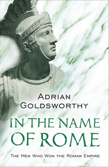 In The Name Of Rome - The Men Who Won The Roman Empire ebook by Adrian Goldsworthy