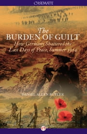 The Burden of Guilt - How Germany Shattered the Last Days of Peace, Summer 1914 ebook by Daniel A Butler