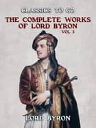 THE COMPLETE WORKS OF LORD BYRON, Vol 3 ebook by Lord Byron