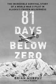 81 Days Below Zero - The Incredible Survival Story of a World War II Pilot in Alaska's Frozen Wilderness ebook by Brian Murphy