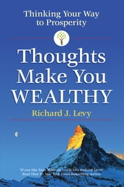 Thoughts Make You Wealthy - Thinking Your Way to Prosperity ebook by Richard J. Levy