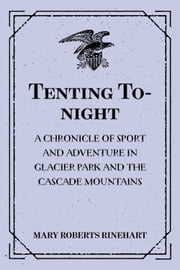 Tenting To-night : A Chronicle of Sport and Adventure in Glacier Park and the Cascade Mountains ebook by Mary Roberts Rinehart