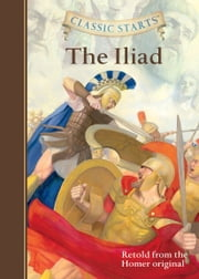 Classic Starts®: The Iliad ebook by Homer, Eric Freeberg, Kathleen Olmstead
