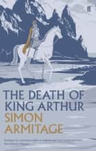 The Death of King Arthur ebook by Simon Armitage