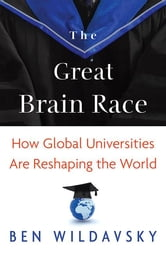 The Great Brain Race - How Global Universities Are Reshaping the World ebook by Ben Wildavsky