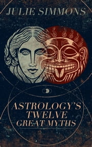 Astrology's Twelve Great Myths: The Twisted Archetypes of a Dominator Culture ebook by Julie Simmons