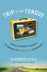 Trip of the Tongue - Cross-Country Travels in Search of America's Languages ebook by Elizabeth Little