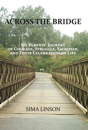 Across the Bridge - My Parents' Journey of Courage, Struggle, Sacrifice, & Celebration of Life ebook by Sima Linson