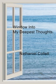 Window Into My Deepest Thoughts. ebook by Nathaniel Collett