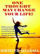 One Thought May Change Your Life! (Makes you realize your inner strength,thoughts,morals, conscience,wisdom,dreams,life's lessons,self-esteem,self-confidence,self-believe and self-control) ebook by Birister Sharma